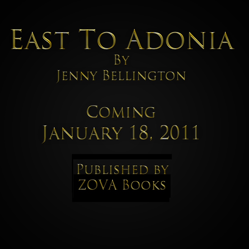 East to Adonia by Jenny Bellington Coming January 18, 2011 Published by Zova Books