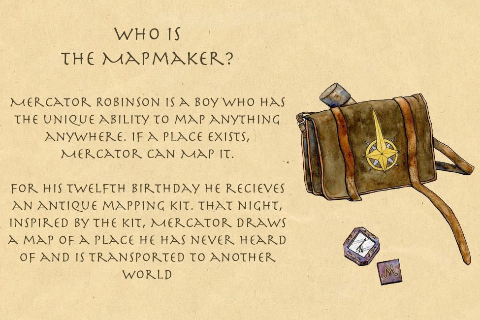 Who is The Mapmaker? Mercator Robinson is a boy who can map anything anywhere. On his 12th birthday he draws a map that takes him to another world